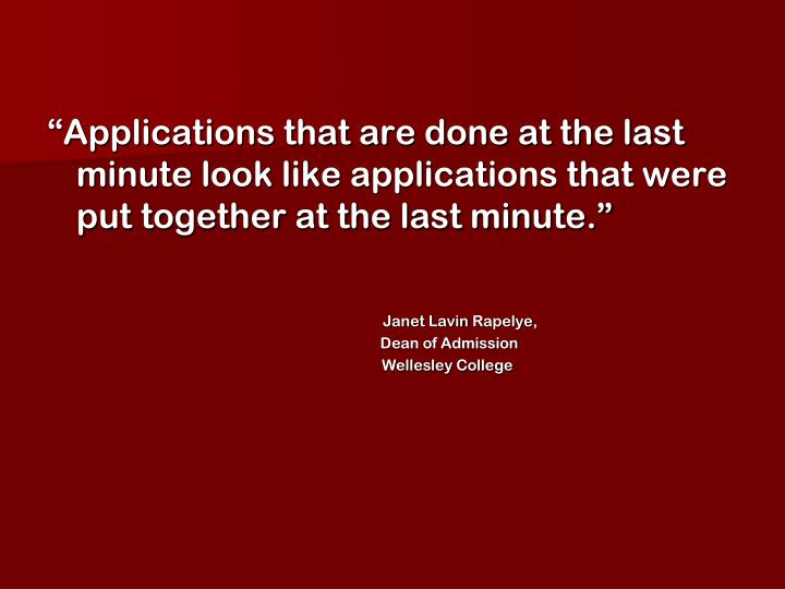 """Applications that are done at the last minute look like applications that were put together at the last minute."""