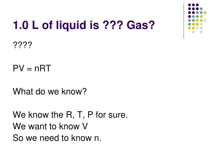 1.0 L of liquid is ??? Gas?