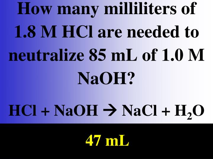 How many milliliters of  1.8 M HCl are needed to neutralize 85 mL of 1.0 M NaOH?