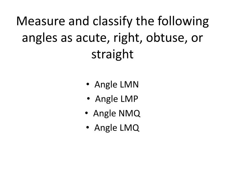 Measure and classify the following angles as acute, right, obtuse, or straight