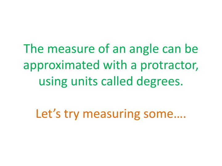 The measure of an angle can be approximated with a protractor, using units called degrees.
