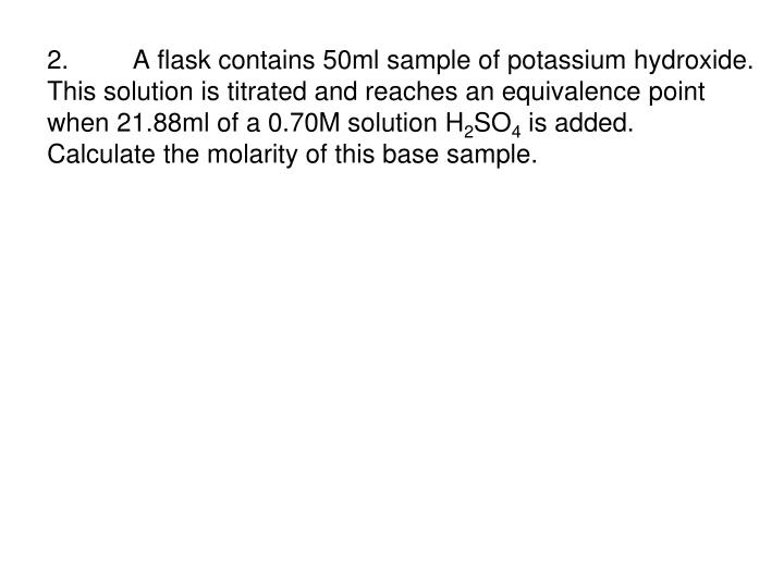 2.	 A flask contains 50ml sample of potassium hydroxide.  This solution is titrated and reaches an equivalence point when 21.88ml of a 0.70M solution H