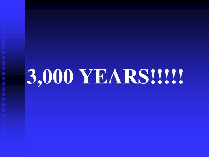 3,000 YEARS!!!!!