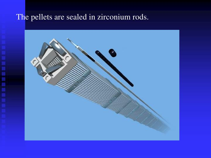 The pellets are sealed in zirconium rods.