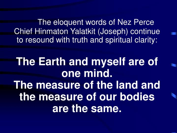 The eloquent words of Nez Perce Chief Hinmaton Yalatkit (Joseph) continue to resound with truth and spiritual clarity:
