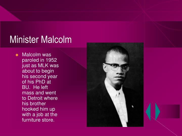 Malcolm was paroled in 1952 just as MLK was about to begin his second year of his PhD at BU.  He left mass and went to Detroit where his brother hooked him up with a job at the furniture store.