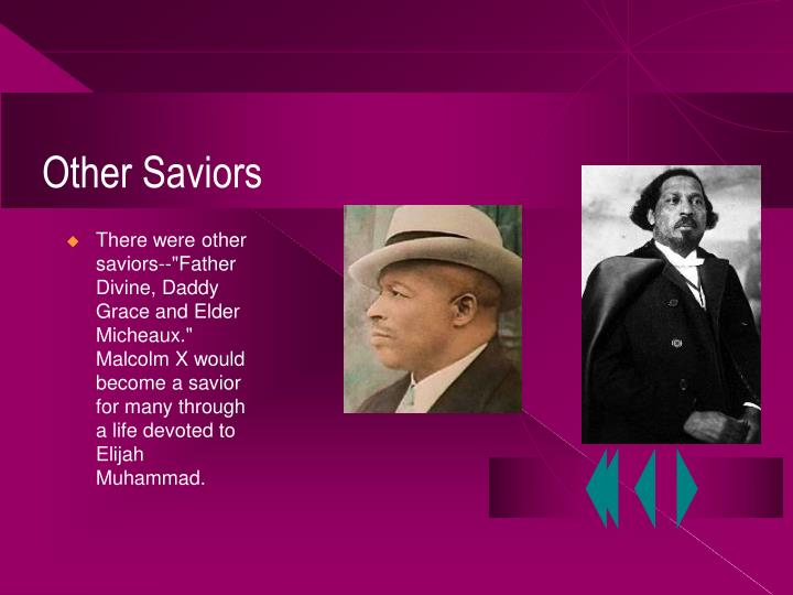 """There were other saviors--""""Father Divine, Daddy Grace and Elder Micheaux.""""  Malcolm X would become a savior for many through a life devoted to Elijah Muhammad."""