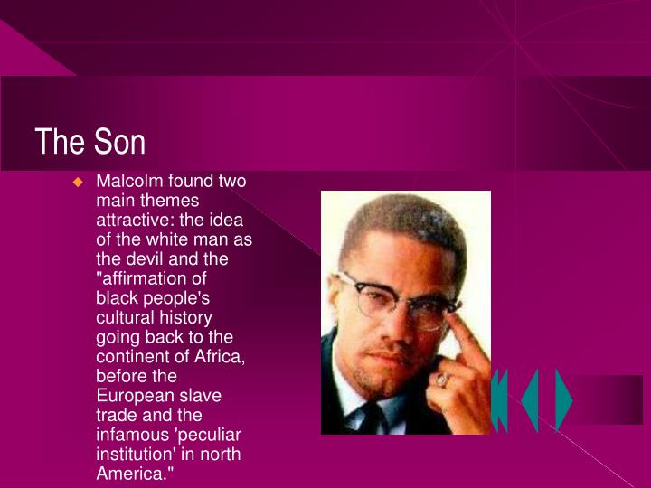 """Malcolm found two main themes attractive: the idea of the white man as the devil and the """"affirmation of black people's cultural history going back to the continent of Africa, before the European slave trade and the infamous 'peculiar institution' in north America."""""""