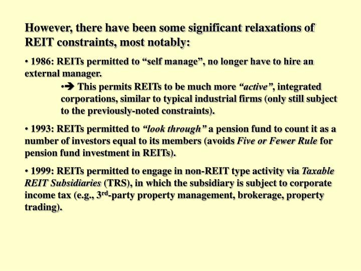 However, there have been some significant relaxations of REIT constraints, most notably:
