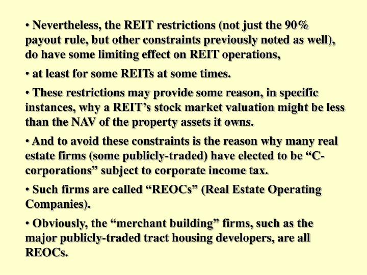 Nevertheless, the REIT restrictions (not just the 90% payout rule, but other constraints previously noted as well), do have some limiting effect on REIT operations,