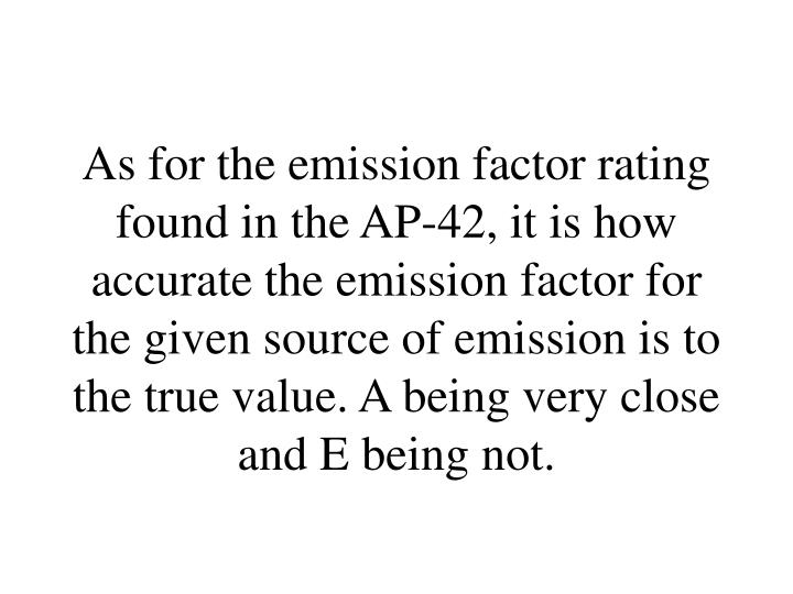 As for the emission factor rating found in the AP-42, it is how accurate the emission factor for the given source of emission is to the true value. A being very close and E being not.