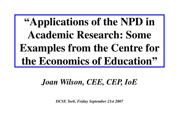 """Applications of the NPD in Academic Research: Some Examples from the Centre for the Economics of ..."