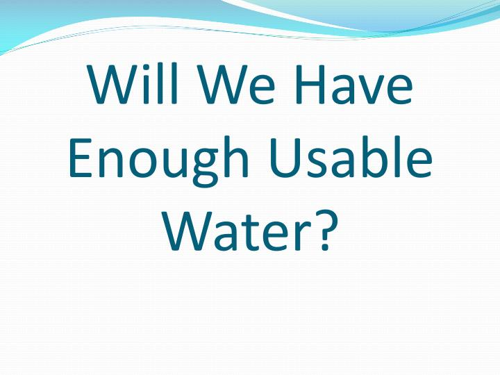Will We Have Enough Usable Water?