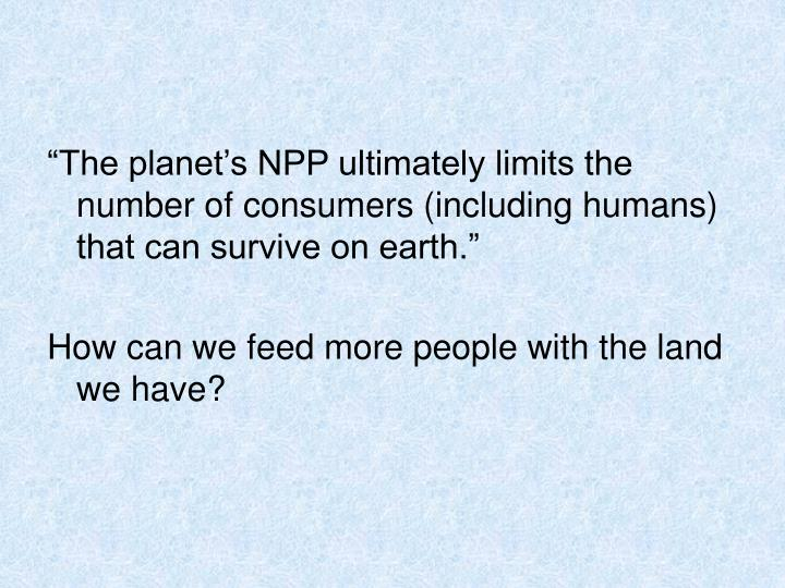 """""""The planet's NPP ultimately limits the number of consumers (including humans) that can survive on earth."""""""