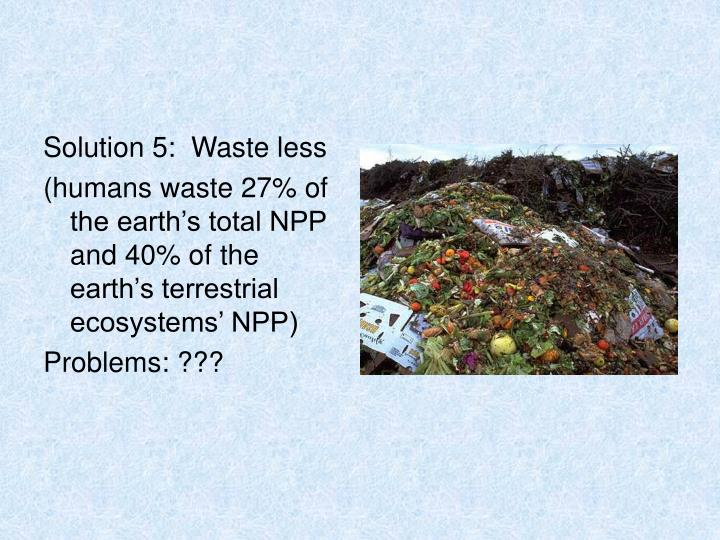 Solution 5:  Waste less