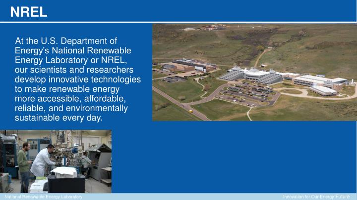 At the U.S. Department of Energy's National Renewable Energy Laboratory or NREL, our scientists and researchers develop innovative technologies to make renewable energy more accessible, affordable, reliable, and environmentally sustainable every day.