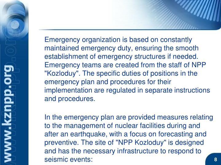 """Emergency organization is based on constantly maintained emergency duty, ensuring the smooth establishment of emergency structures if needed. Emergency teams are created from the staff of NPP """"Kozloduy"""". The specific duties of positions in the emergency plan and procedures for their implementation are regulated in separate instructions and procedures."""