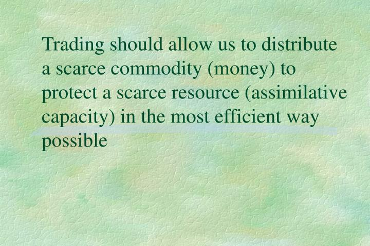 Trading should allow us to distribute a scarce commodity (money) to protect a scarce resource (assimilative capacity) in the most efficient way possible