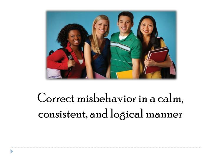 Correct misbehavior in a calm, consistent, and logical manner