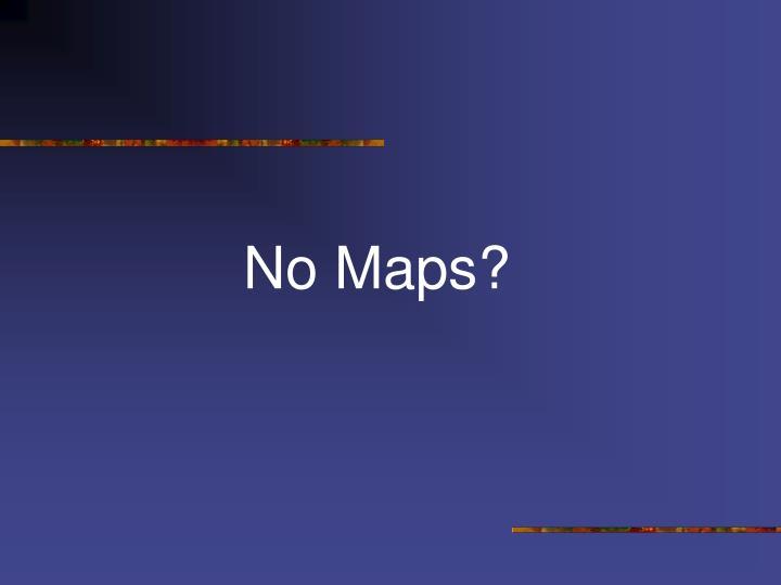 No Maps?