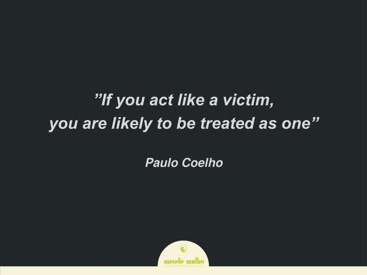 """If you act like a victim,"