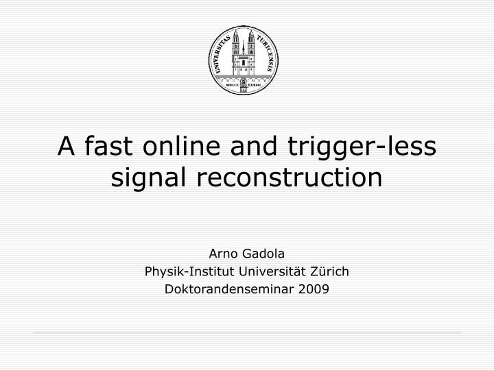 A fast online and trigger less signal reconstruction