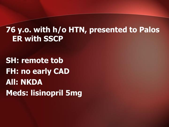 76 y.o. with h/o HTN, presented to Palos ER with SSCP