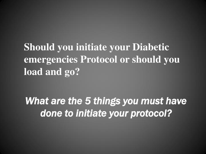 Should you initiate your Diabetic emergencies Protocol or should you load and go?