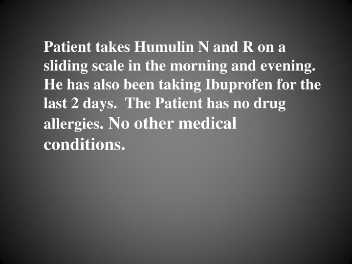 Patient takes Humulin N and R on a sliding scale in the morning and evening.  He has also been taking Ibuprofen for the last 2 days.  The Patient has no drug allergies