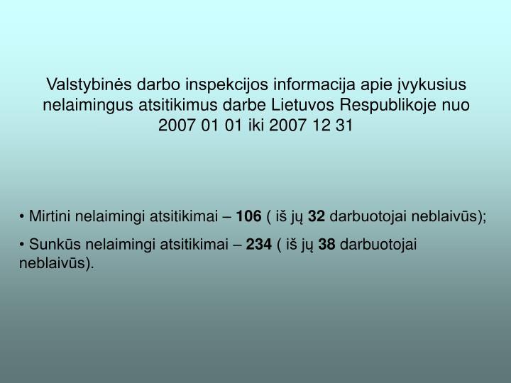 Valstybinės darbo inspekcijos informacija apie įvykusius nelaimingus atsitikimus darbe Lietuvos Respublikoje nuo 2007 01 01 iki 2007 12 31