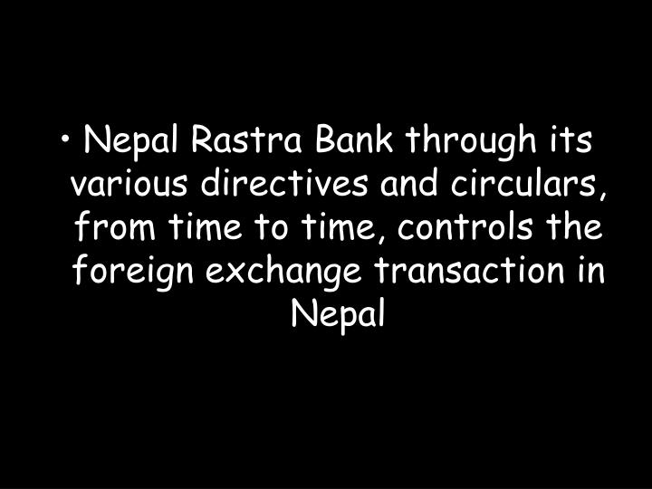 Nepal Rastra Bank through its various directives and circulars, from time to time, controls the foreign exchange transaction in Nepal