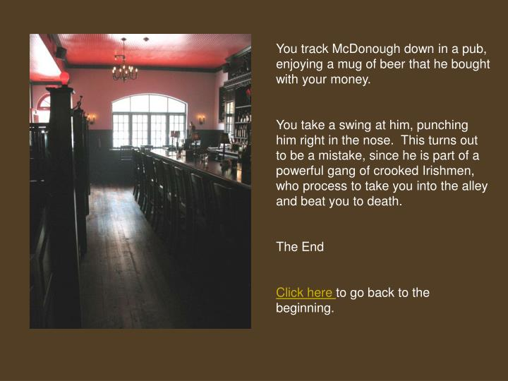 You track McDonough down in a pub, enjoying a mug of beer that he bought with your money.