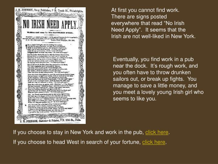 "At first you cannot find work.  There are signs posted everywhere that read ""No Irish Need Apply"".  It seems that the Irish are not well-liked in New York."
