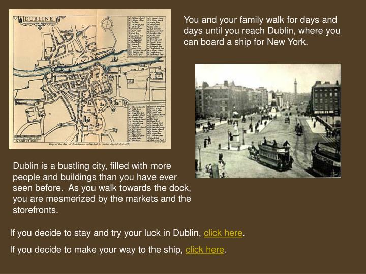 You and your family walk for days and days until you reach Dublin, where you can board a ship for New York.