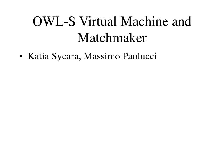 OWL-S Virtual Machine and Matchmaker