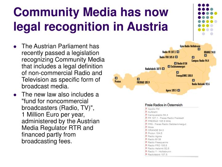 The Austrian Parliament has recently passed a legislation recognizing Community Media that includes a legal definition of non-commercial Radio and Television as specific form of broadcast media.