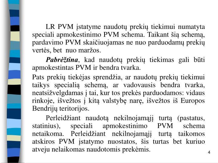 LR PVM įstatyme naudotų prekių tiekimui numatyta speciali apmokestinimo PVM schema. Taikant šią schemą, pardavimo PVM skaičiuojamas ne nuo parduodamų prekių vertės, bet  nuo maržos.