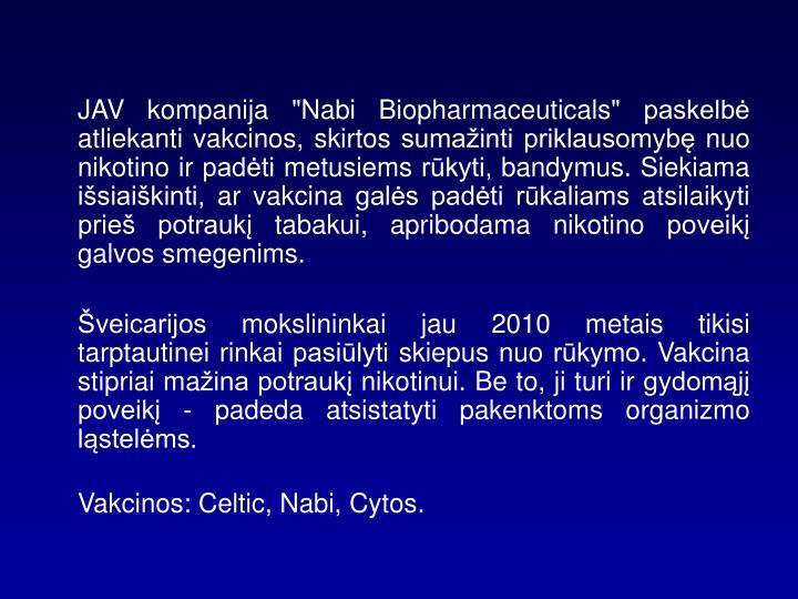 """JAV kompanija """"Nabi Biopharmaceuticals"""" paskelbė atliekanti vakcinos, skirtos sumažinti priklausomybę nuo nikotino ir padėti metusiems rūkyti, bandymus. Siekiama išsiaiškinti, ar vakcina galės padėti rūkaliams atsilaikyti prieš potraukį tabakui, apribodama nikotino poveikį galvos smegenims."""