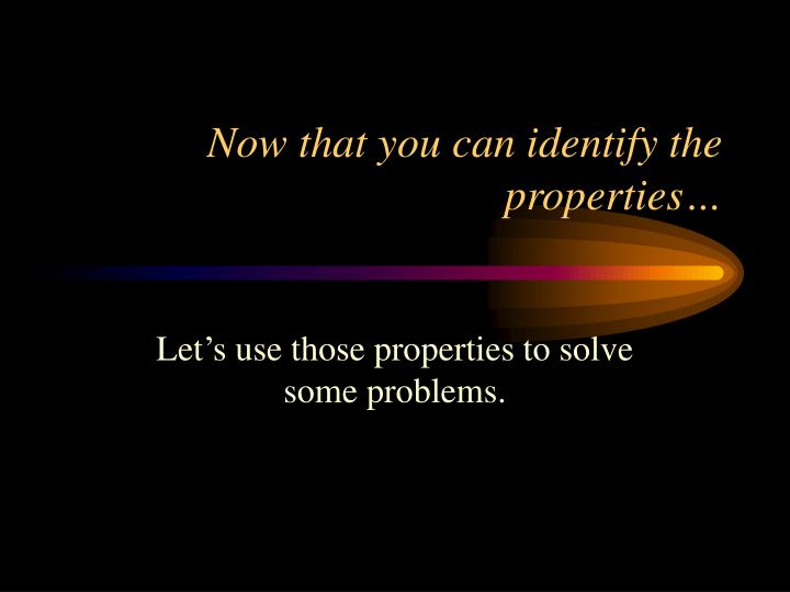 Now that you can identify the properties…