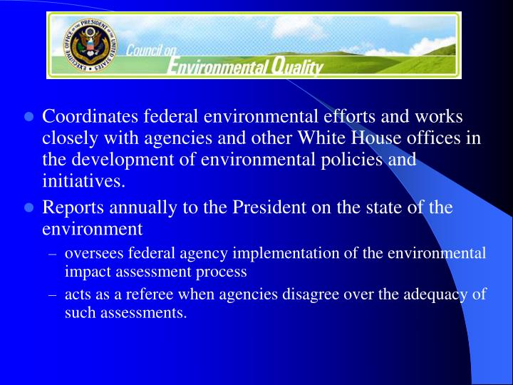 Coordinates federal environmental efforts and works closely with agencies and other White House offices in the development of environmental policies and initiatives.