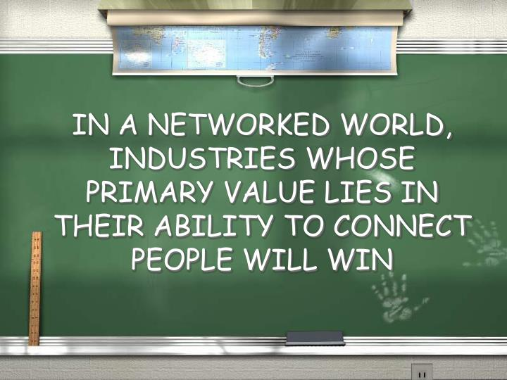 IN A NETWORKED WORLD, INDUSTRIES WHOSE PRIMARY VALUE LIES IN THEIR ABILITY TO CONNECT PEOPLE WILL WIN