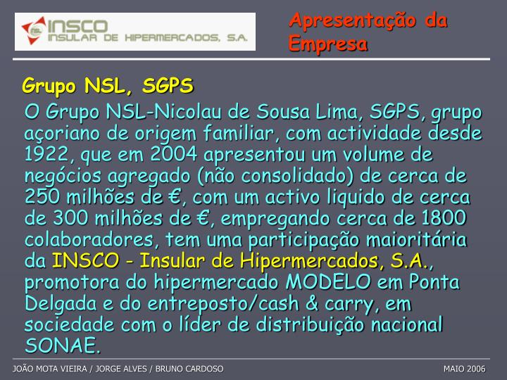 O Grupo NSL-Nicolau de Sousa Lima, SGPS, grupo açoriano de origem familiar, com actividade desde 1922, que em 2004 apresentou um volume de negócios agregado (não consolidado) de cerca de 250 milhões de €, com um activo liquido de cerca de 300 milhões de €, empregando cerca de 1800 colaboradores, tem uma participação maioritária da