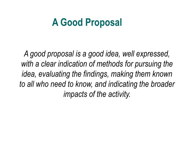A good proposal is a good idea, well expressed, with a clear indication of methods for pursuing the idea, evaluating the findings, making them known to all who need to know, and indicating the broader impacts of the activity.