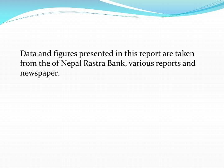 Data and figures presented in this report are taken from the of Nepal Rastra Bank, various reports and  newspaper.