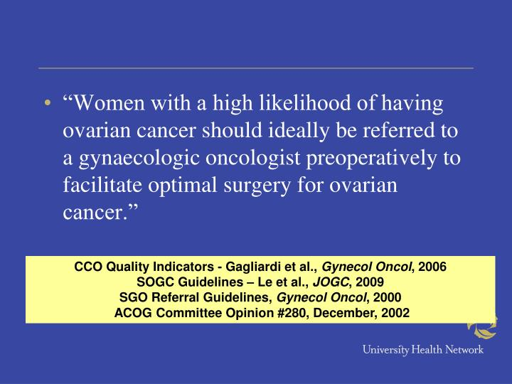 """""""Women with a high likelihood of having ovarian cancer should ideally be referred to a gynaecologic oncologist preoperatively to facilitate optimal surgery for ovarian cancer."""""""