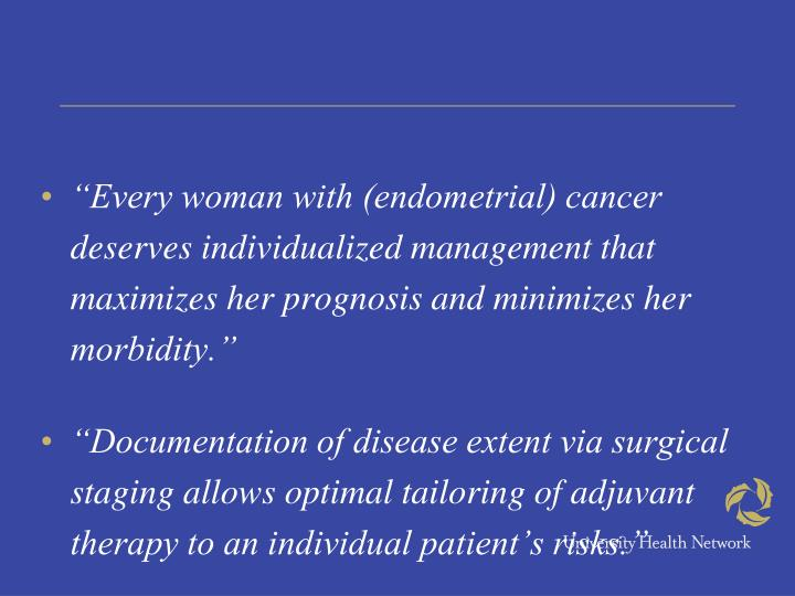 """""""Every woman with (endometrial) cancer deserves individualized management that maximizes her prognosis and minimizes her morbidity."""""""