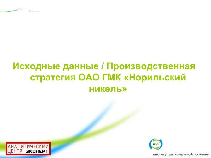 Исходные данные / Производственная стратегия ОАО ГМК «Норильский никель»