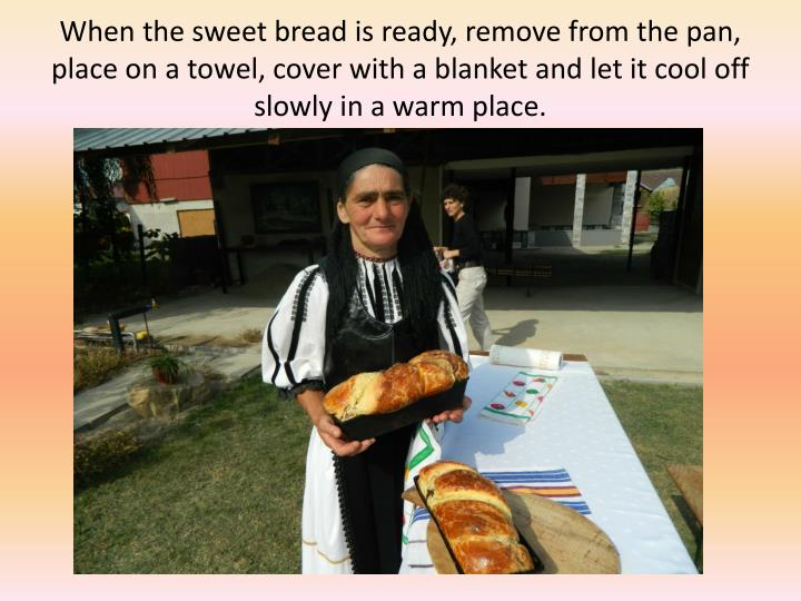 When the sweet bread is ready, remove from the pan, place on a towel, cover with a blanket and let it cool off slowly in a warm place.