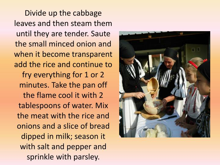 Divide up the cabbage leaves and then steam them until they are tender. Saute the small minced onion and when it become transparent add the rice and continue to fry everything for 1 or 2 minutes. Take the pan off the flame cool it with 2 tablespoons of water. Mix the meat with the rice and onions and a slice of bread dipped in milk; season it with salt and pepper and sprinkle with parsley.