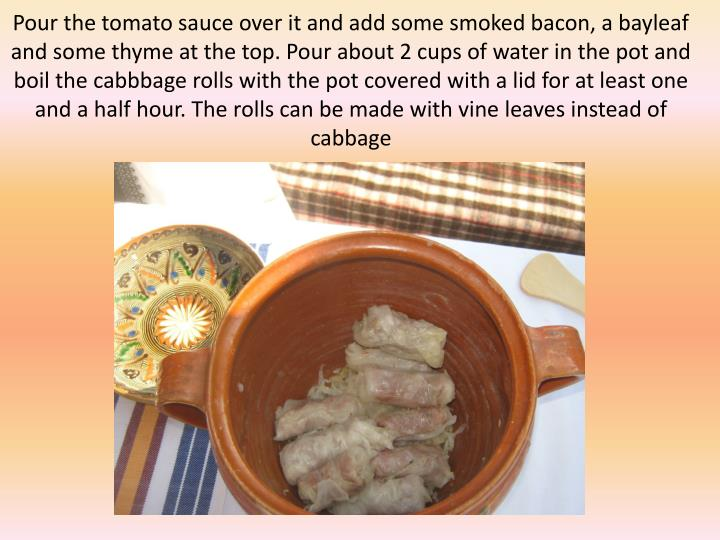 Pour the tomato sauce over it and add some smoked bacon, a bayleaf and some thyme at the top. Pour about 2 cups of water in the pot and boil the cabbbage rolls with the pot covered with a lid for at least one and a half hour. The rolls can be made with vine leaves instead of cabbage